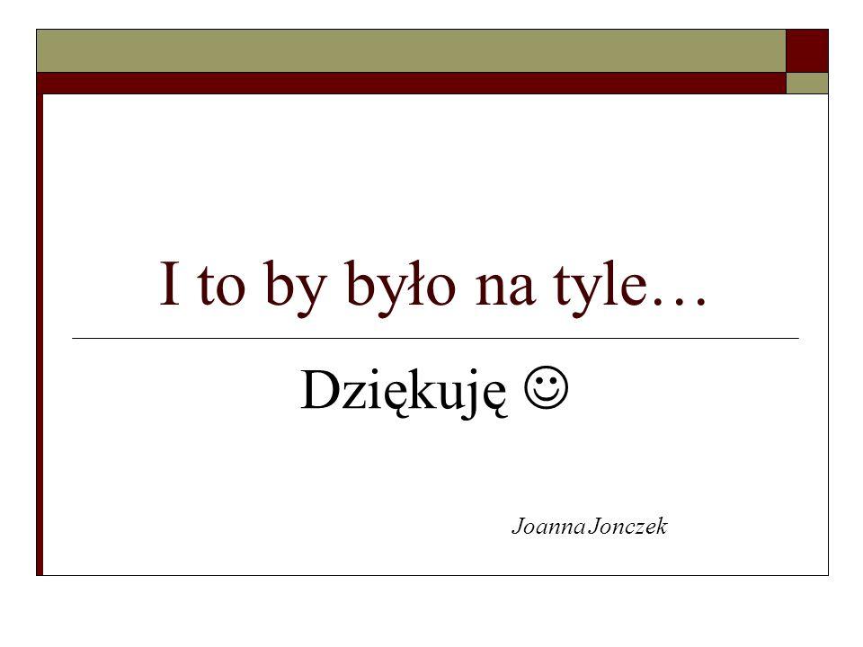 I to by było na tyle… Dziękuję Joanna Jonczek