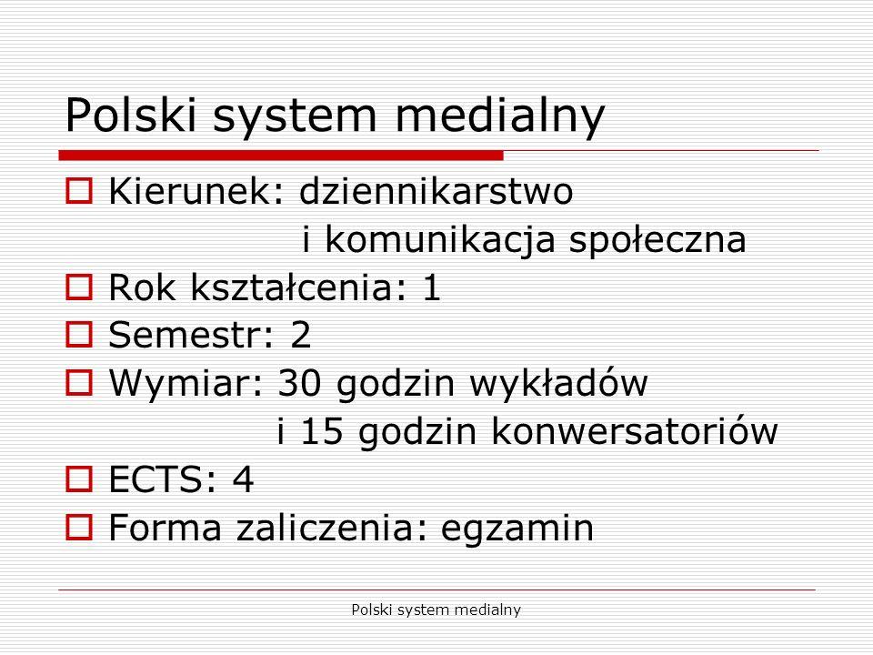 Polski system medialny Kierunek: dziennikarstwo i komunikacja społeczna Rok kształcenia: 1 Semestr: 2 Wymiar: 30 godzin wykładów i 15 godzin konwersat