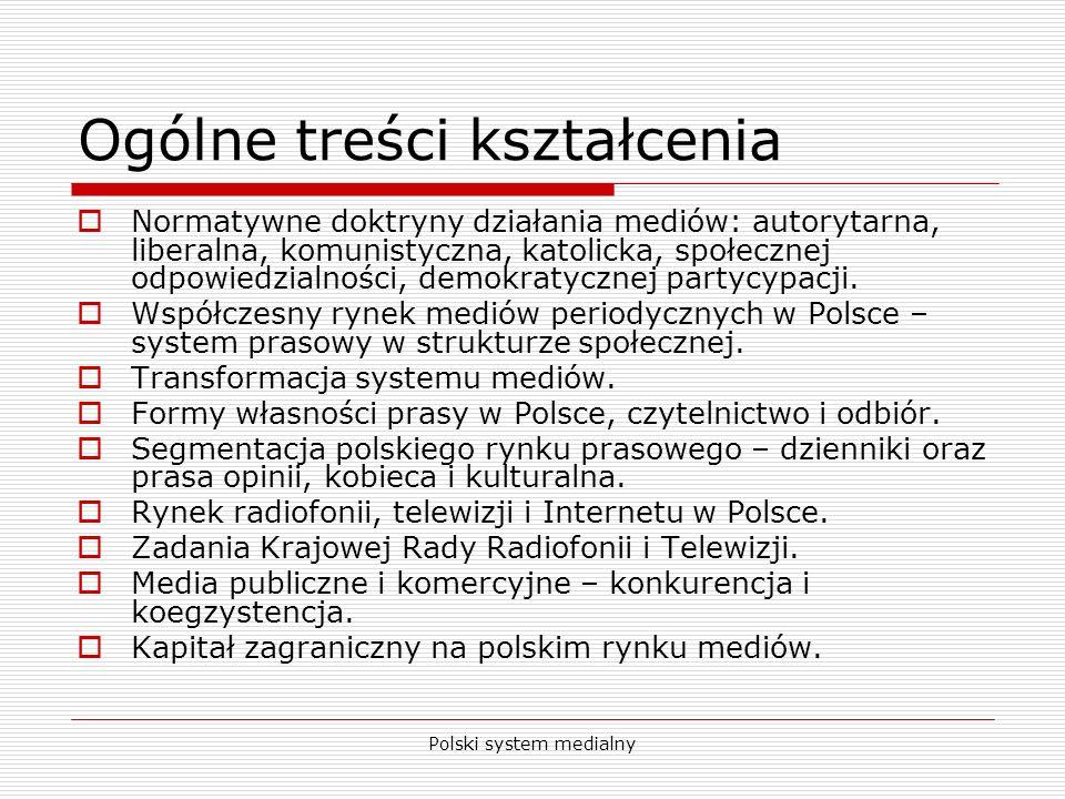 Polski system medialny Umiejętności Student nabierze umiejętności wykorzystywania wiedzy z zakresu doktryn medialnych do rozumienia przekształceń systemu medialnego w Polsce.