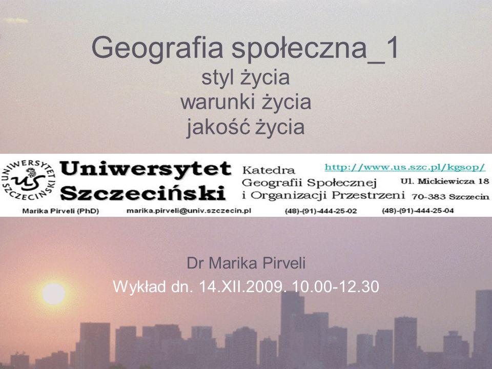 Geografia społeczna_1 styl życia warunki życia jakość życia Dr Marika Pirveli Wykład dn. 14.XII.2009. 10.00-12.30