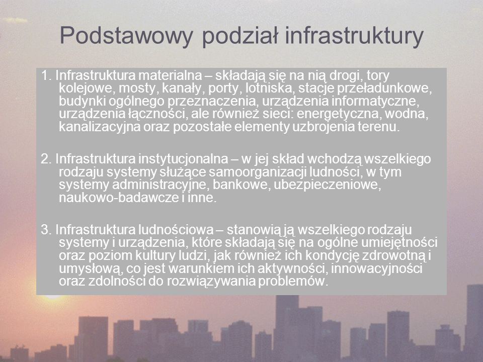 Podstawowy podział infrastruktury 1. Infrastruktura materialna – składają się na nią drogi, tory kolejowe, mosty, kanały, porty, lotniska, stacje prze