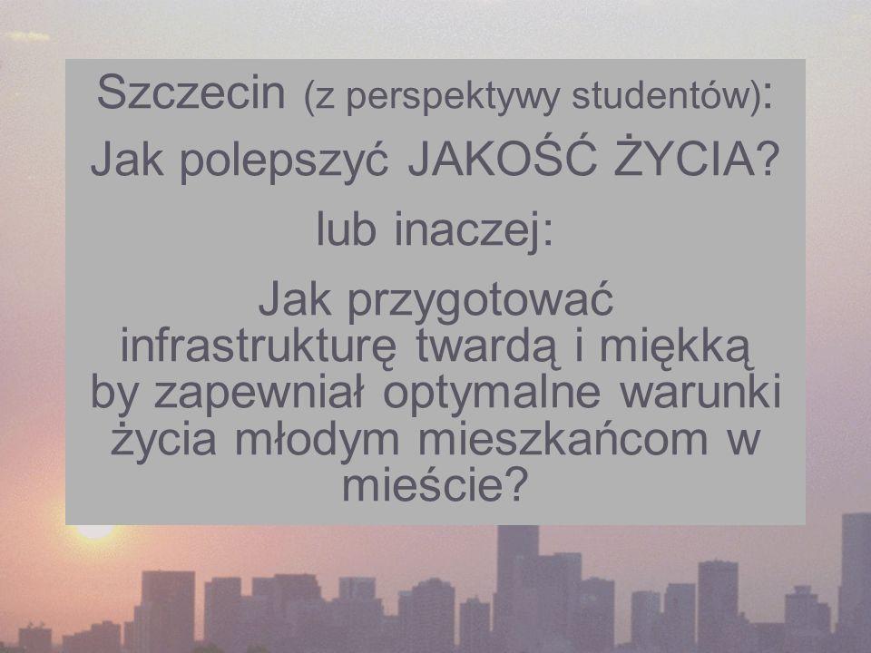 Szczecin (z perspektywy studentów) : Jak polepszyć JAKOŚĆ ŻYCIA? lub inaczej: Jak przygotować infrastrukturę twardą i miękką by zapewniał optymalne wa