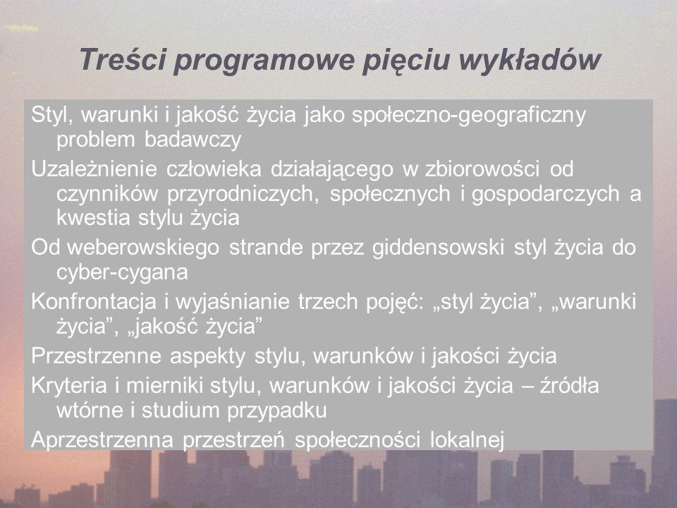 Treści programowe pięciu wykładów Styl, warunki i jakość życia jako społeczno-geograficzny problem badawczy Uzależnienie człowieka działającego w zbio