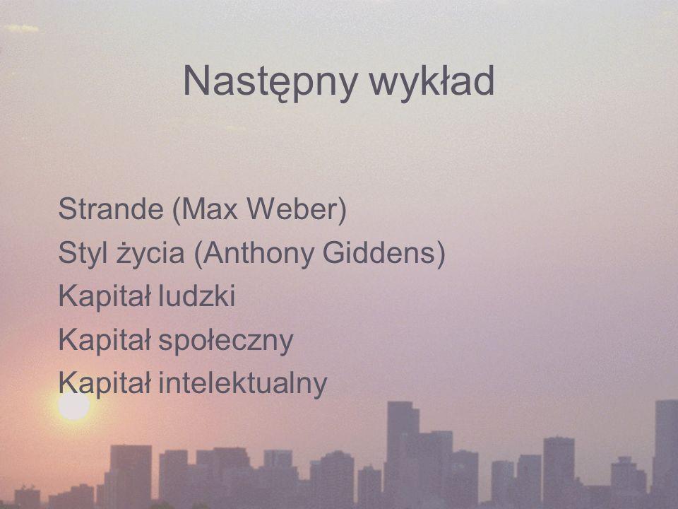Następny wykład Strande (Max Weber) Styl życia (Anthony Giddens) Kapitał ludzki Kapitał społeczny Kapitał intelektualny