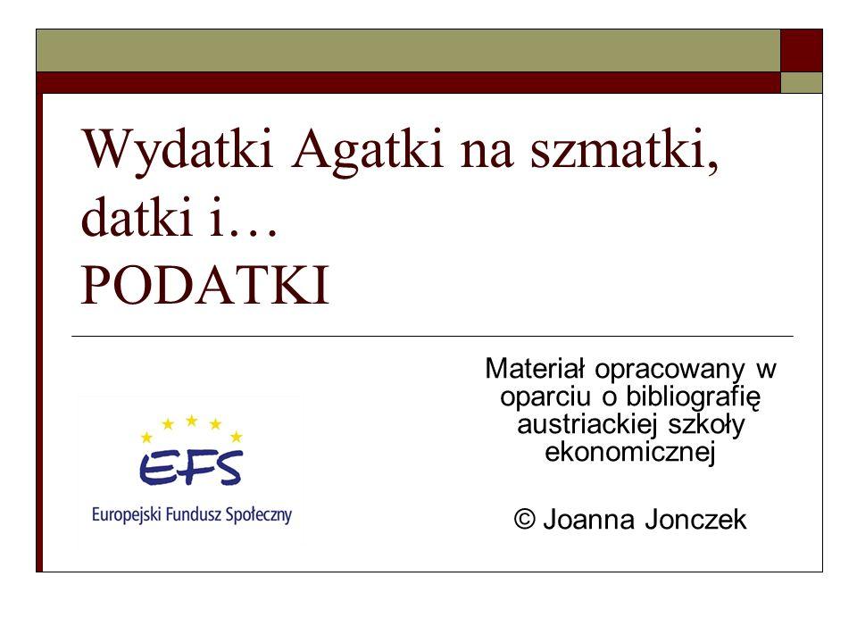 Wydatki Agatki na szmatki, datki i… PODATKI Materiał opracowany w oparciu o bibliografię austriackiej szkoły ekonomicznej © Joanna Jonczek