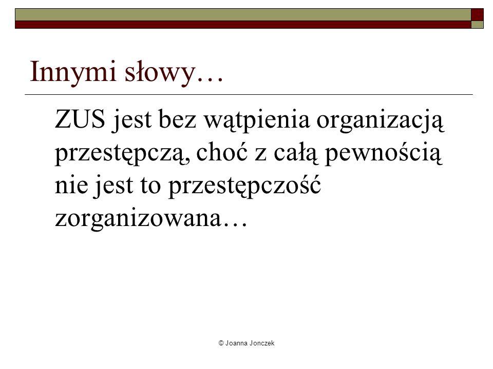 © Joanna Jonczek Innymi słowy… ZUS jest bez wątpienia organizacją przestępczą, choć z całą pewnością nie jest to przestępczość zorganizowana…