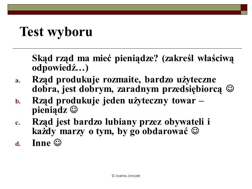 © Joanna Jonczek Skąd rząd ma mieć pieniądze? (zakreśl właściwą odpowiedź…) a. Rząd produkuje rozmaite, bardzo użyteczne dobra, jest dobrym, zaradnym
