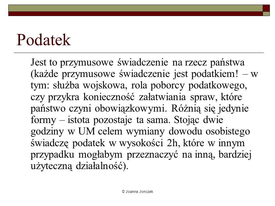 © Joanna Jonczek Podatek Jest to przymusowe świadczenie na rzecz państwa (każde przymusowe świadczenie jest podatkiem! – w tym: służba wojskowa, rola
