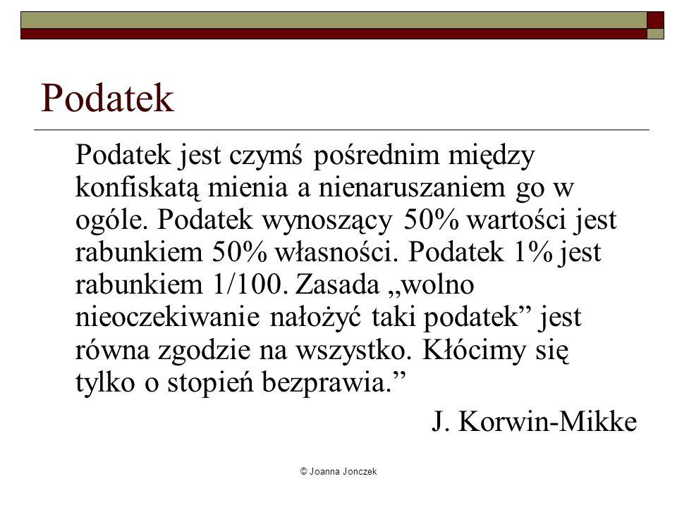 © Joanna Jonczek Podatek Podatek jest czymś pośrednim między konfiskatą mienia a nienaruszaniem go w ogóle. Podatek wynoszący 50% wartości jest rabunk