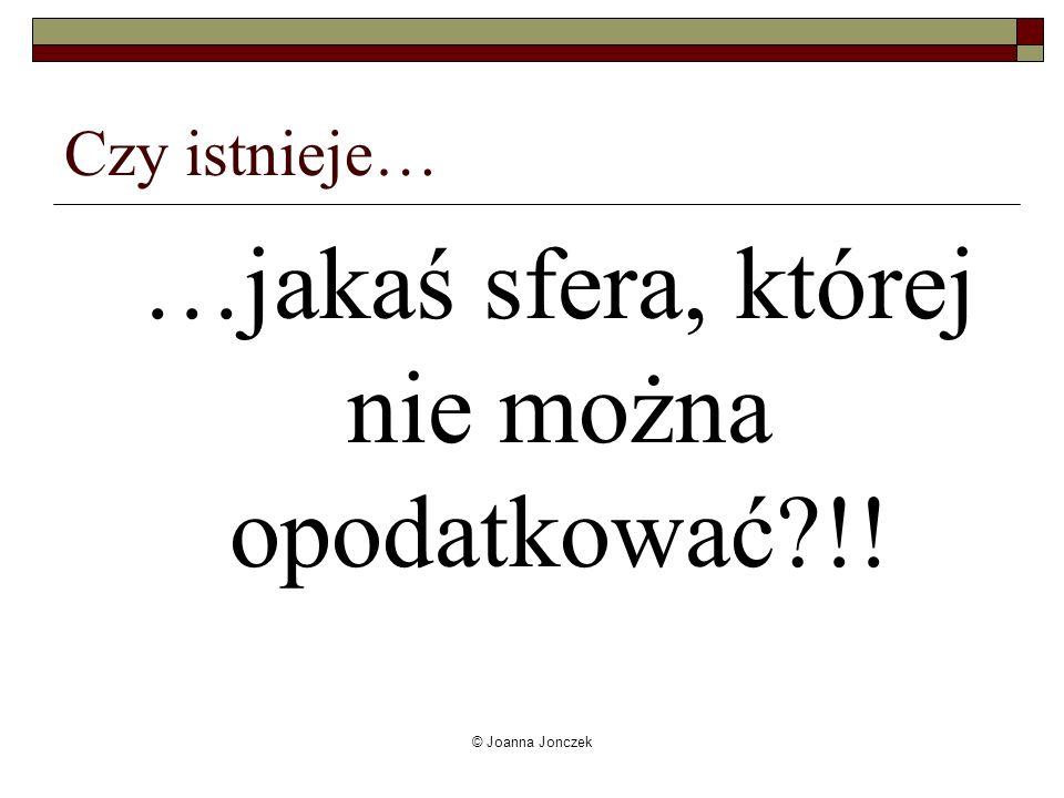 © Joanna Jonczek Czy istnieje… …jakaś sfera, której nie można opodatkować?!!