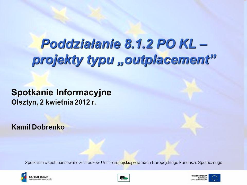 Poddziałanie 8.1.2 PO KL – projekty typu outplacement Kamil Dobrenko Spotkanie współfinansowane ze środków Unii Europejskiej w ramach Europejskiego Fu