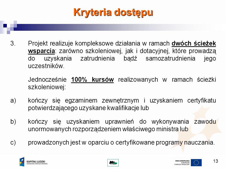 13 Kryteria dostępu 3.Projekt realizuje kompleksowe działania w ramach dwóch ścieżek wsparcia: zarówno szkoleniowej, jak i dotacyjnej, które prowadzą