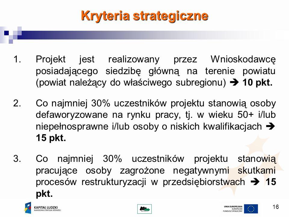 16 Kryteria strategiczne 1.Projekt jest realizowany przez Wnioskodawcę posiadającego siedzibę główną na terenie powiatu (powiat należący do właściwego