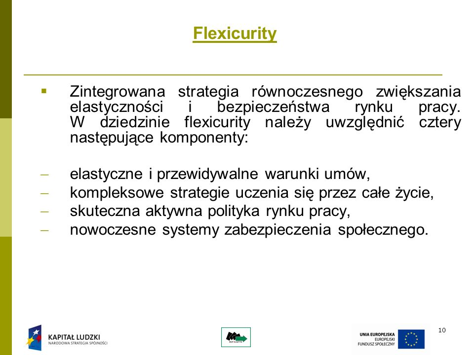 10 Flexicurity Zintegrowana strategia równoczesnego zwiększania elastyczności i bezpieczeństwa rynku pracy.