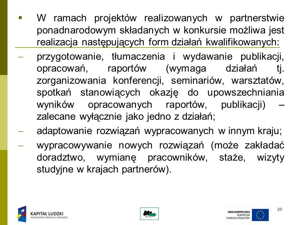 20 W ramach projektów realizowanych w partnerstwie ponadnarodowym składanych w konkursie możliwa jest realizacja następujących form działań kwalifikowanych: przygotowanie, tłumaczenia i wydawanie publikacji, opracowań, raportów (wymaga działań tj.