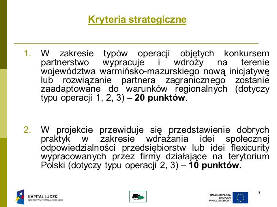 8 Kryteria strategiczne 1.W zakresie typów operacji objętych konkursem partnerstwo wypracuje i wdroży na terenie województwa warmińsko-mazurskiego nową inicjatywę lub rozwiązanie partnera zagranicznego zostanie zaadaptowane do warunków regionalnych (dotyczy typu operacji 1, 2, 3) – 20 punktów.