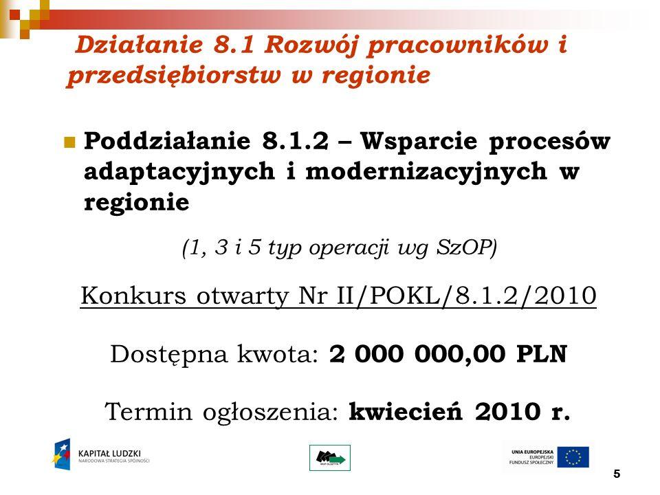 5 Działanie 8.1 Rozwój pracowników i przedsiębiorstw w regionie Poddziałanie 8.1.2 – Wsparcie procesów adaptacyjnych i modernizacyjnych w regionie (1, 3 i 5 typ operacji wg SzOP) Konkurs otwarty Nr II/POKL/8.1.2/2010 Dostępna kwota: 2 000 000,00 PLN Termin ogłoszenia: kwiecień 2010 r.