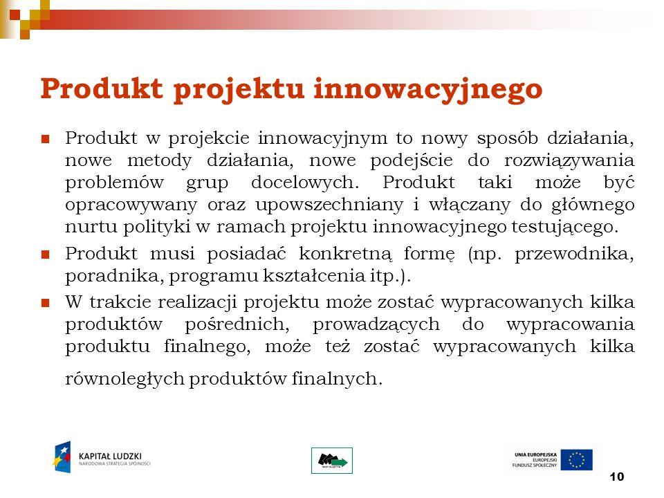 10 Produkt projektu innowacyjnego Produkt w projekcie innowacyjnym to nowy sposób działania, nowe metody działania, nowe podejście do rozwiązywania problemów grup docelowych.