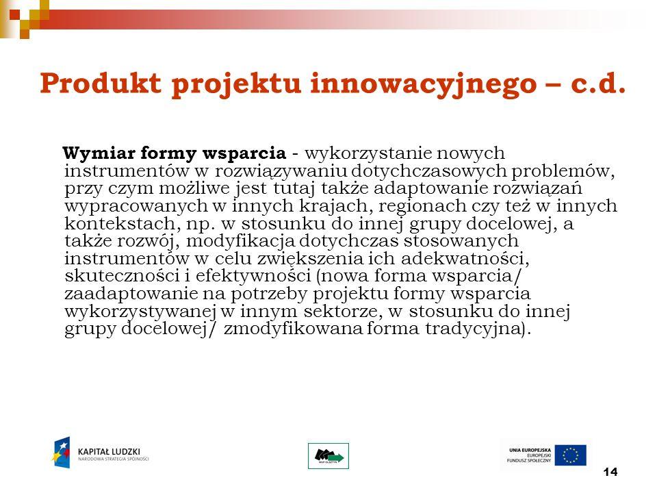 14 Produkt projektu innowacyjnego – c.d. Wymiar formy wsparcia - wykorzystanie nowych instrumentów w rozwiązywaniu dotychczasowych problemów, przy czy