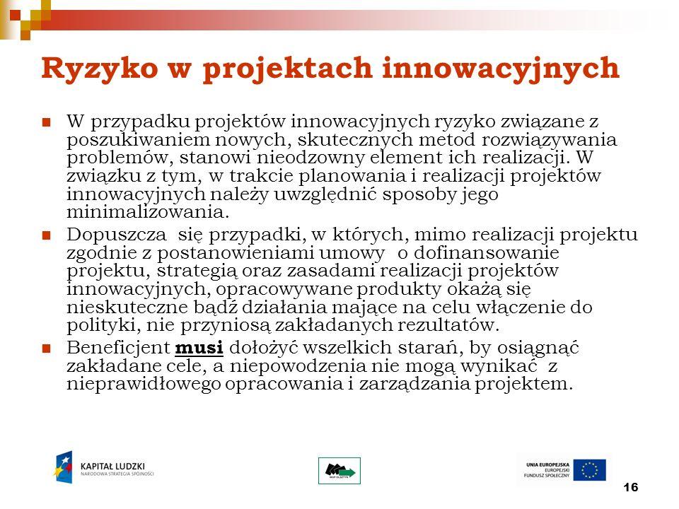 16 Ryzyko w projektach innowacyjnych W przypadku projektów innowacyjnych ryzyko związane z poszukiwaniem nowych, skutecznych metod rozwiązywania problemów, stanowi nieodzowny element ich realizacji.