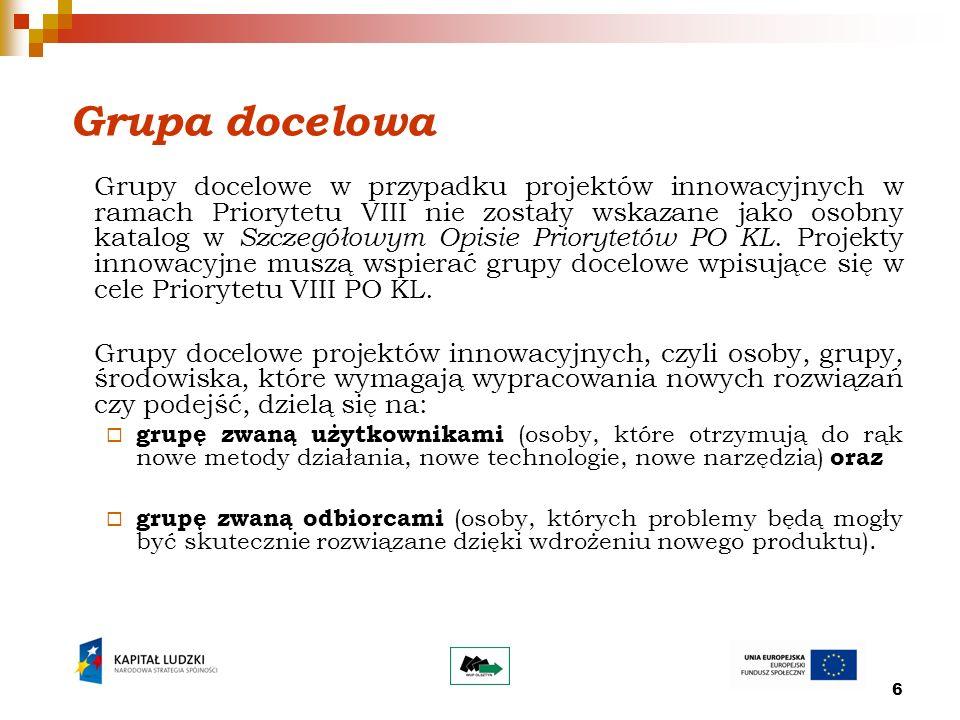 6 Grupa docelowa Grupy docelowe w przypadku projektów innowacyjnych w ramach Priorytetu VIII nie zostały wskazane jako osobny katalog w Szczegółowym Opisie Priorytetów PO KL.