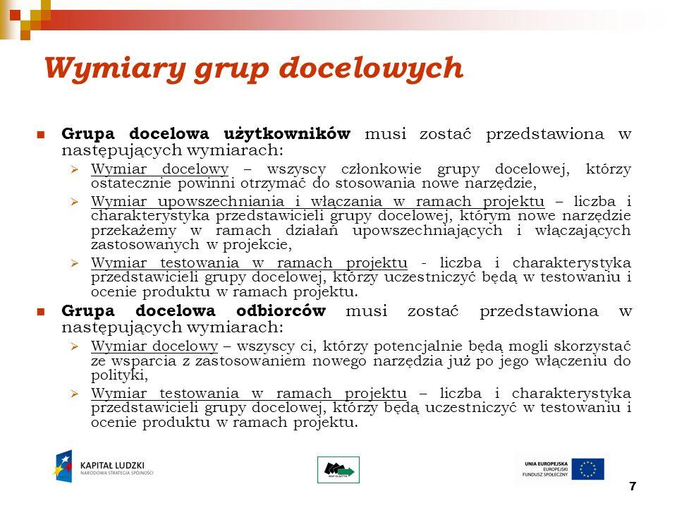 7 Wymiary grup docelowych Grupa docelowa użytkowników musi zostać przedstawiona w następujących wymiarach: Wymiar docelowy – wszyscy członkowie grupy docelowej, którzy ostatecznie powinni otrzymać do stosowania nowe narzędzie, Wymiar upowszechniania i włączania w ramach projektu – liczba i charakterystyka przedstawicieli grupy docelowej, którym nowe narzędzie przekażemy w ramach działań upowszechniających i włączających zastosowanych w projekcie, Wymiar testowania w ramach projektu - liczba i charakterystyka przedstawicieli grupy docelowej, którzy uczestniczyć będą w testowaniu i ocenie produktu w ramach projektu.