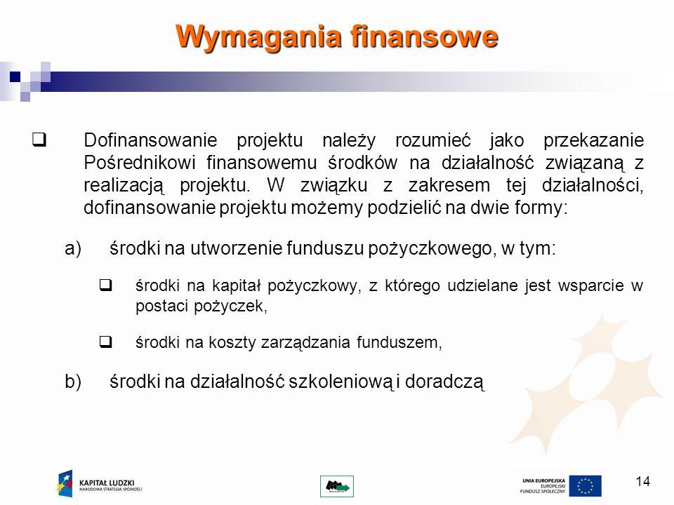 14 Wymagania finansowe Dofinansowanie projektu należy rozumieć jako przekazanie Pośrednikowi finansowemu środków na działalność związaną z realizacją