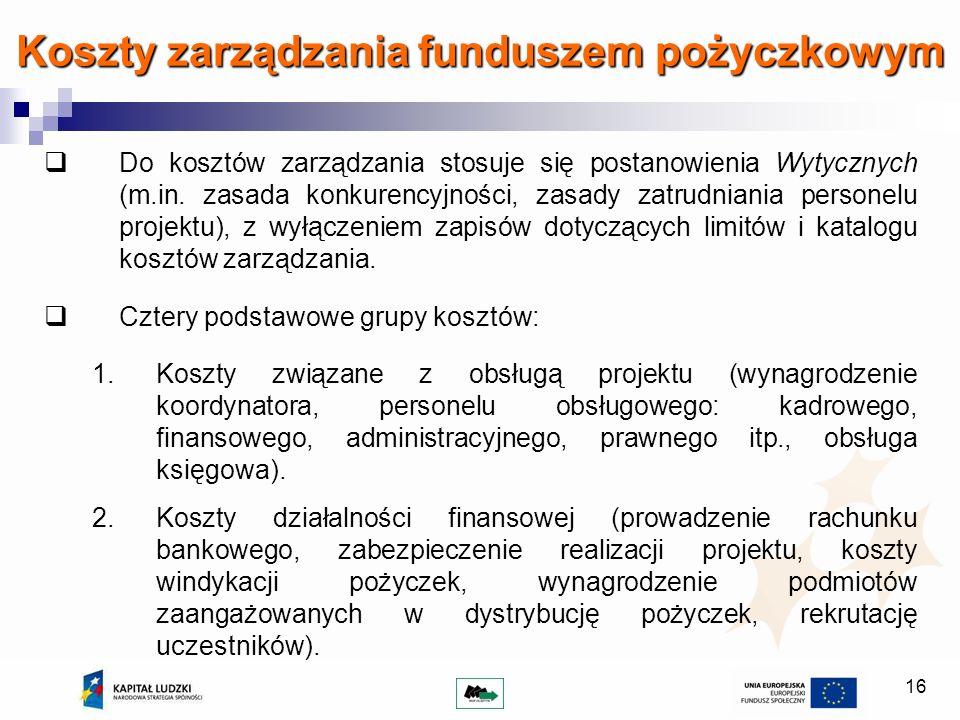 16 Koszty zarządzania funduszem pożyczkowym Do kosztów zarządzania stosuje się postanowienia Wytycznych (m.in. zasada konkurencyjności, zasady zatrudn