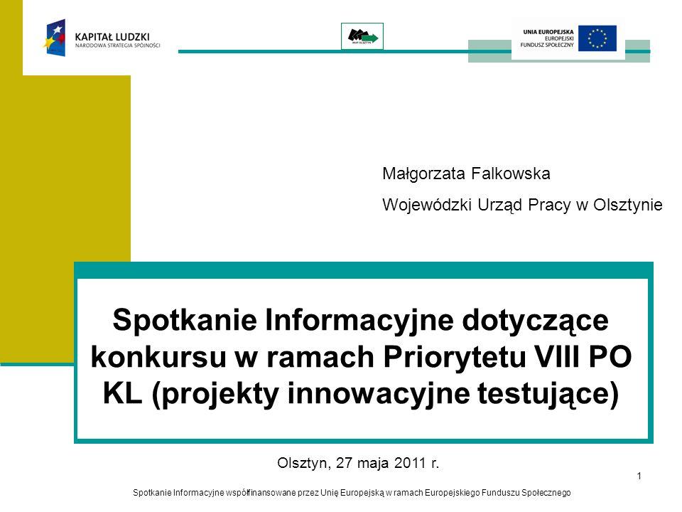 1 Spotkanie Informacyjne dotyczące konkursu w ramach Priorytetu VIII PO KL (projekty innowacyjne testujące) Spotkanie Informacyjne współfinansowane przez Unię Europejską w ramach Europejskiego Funduszu Społecznego Olsztyn, 27 maja 2011 r.