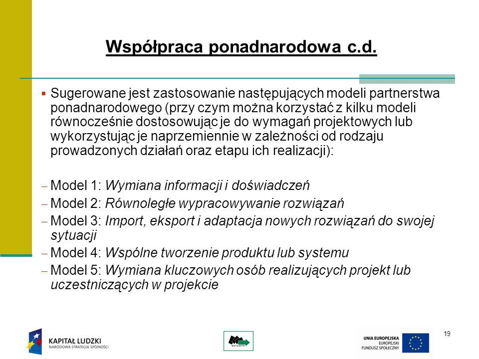 19 Sugerowane jest zastosowanie następujących modeli partnerstwa ponadnarodowego (przy czym można korzystać z kilku modeli równocześnie dostosowując je do wymagań projektowych lub wykorzystując je naprzemiennie w zależności od rodzaju prowadzonych działań oraz etapu ich realizacji): Model 1: Wymiana informacji i doświadczeń Model 2: Równoległe wypracowywanie rozwiązań Model 3: Import, eksport i adaptacja nowych rozwiązań do swojej sytuacji Model 4: Wspólne tworzenie produktu lub systemu Model 5: Wymiana kluczowych osób realizujących projekt lub uczestniczących w projekcie Współpraca ponadnarodowa c.d.
