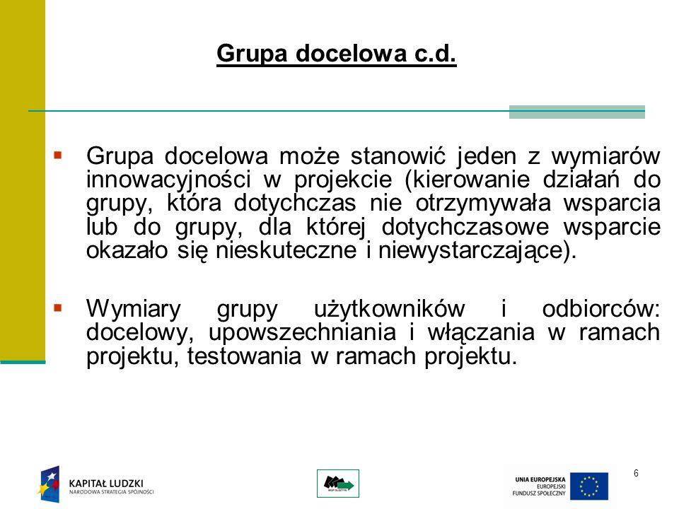 6 Grupa docelowa c.d. Grupa docelowa może stanowić jeden z wymiarów innowacyjności w projekcie (kierowanie działań do grupy, która dotychczas nie otrz