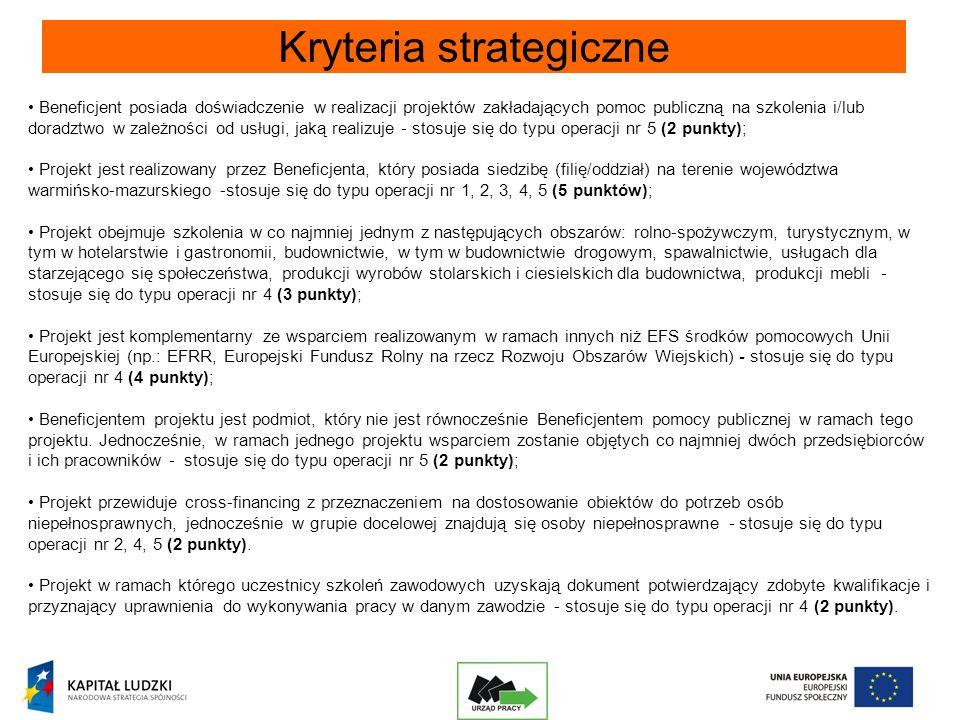 Kryteria strategiczne Beneficjent posiada doświadczenie w realizacji projektów zakładających pomoc publiczną na szkolenia i/lub doradztwo w zależności od usługi, jaką realizuje - stosuje się do typu operacji nr 5 (2 punkty); Projekt jest realizowany przez Beneficjenta, który posiada siedzibę (filię/oddział) na terenie województwa warmińsko-mazurskiego -stosuje się do typu operacji nr 1, 2, 3, 4, 5 (5 punktów); Projekt obejmuje szkolenia w co najmniej jednym z następujących obszarów: rolno-spożywczym, turystycznym, w tym w hotelarstwie i gastronomii, budownictwie, w tym w budownictwie drogowym, spawalnictwie, usługach dla starzejącego się społeczeństwa, produkcji wyrobów stolarskich i ciesielskich dla budownictwa, produkcji mebli - stosuje się do typu operacji nr 4 (3 punkty); Projekt jest komplementarny ze wsparciem realizowanym w ramach innych niż EFS środków pomocowych Unii Europejskiej (np.: EFRR, Europejski Fundusz Rolny na rzecz Rozwoju Obszarów Wiejskich) - stosuje się do typu operacji nr 4 (4 punkty); Beneficjentem projektu jest podmiot, który nie jest równocześnie Beneficjentem pomocy publicznej w ramach tego projektu.