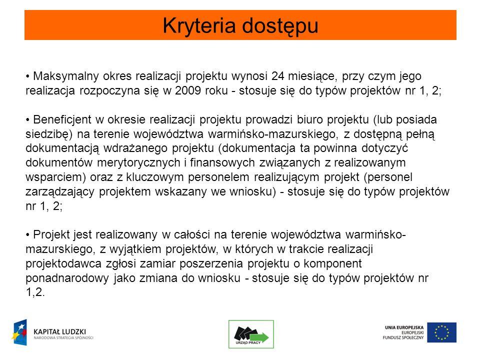 Kryteria dostępu Maksymalny okres realizacji projektu wynosi 24 miesiące, przy czym jego realizacja rozpoczyna się w 2009 roku - stosuje się do typów projektów nr 1, 2; Beneficjent w okresie realizacji projektu prowadzi biuro projektu (lub posiada siedzibę) na terenie województwa warmińsko-mazurskiego, z dostępną pełną dokumentacją wdrażanego projektu (dokumentacja ta powinna dotyczyć dokumentów merytorycznych i finansowych związanych z realizowanym wsparciem) oraz z kluczowym personelem realizującym projekt (personel zarządzający projektem wskazany we wniosku) - stosuje się do typów projektów nr 1, 2; Projekt jest realizowany w całości na terenie województwa warmińsko- mazurskiego, z wyjątkiem projektów, w których w trakcie realizacji projektodawca zgłosi zamiar poszerzenia projektu o komponent ponadnarodowy jako zmiana do wniosku - stosuje się do typów projektów nr 1,2.