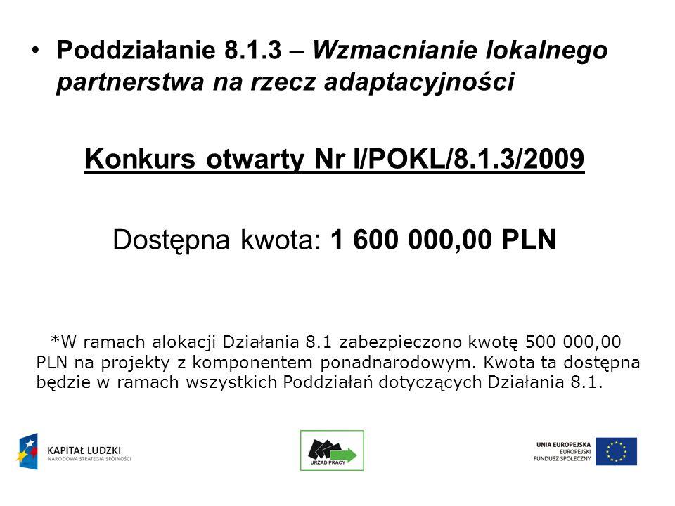 Poddziałanie 8.1.3 – Wzmacnianie lokalnego partnerstwa na rzecz adaptacyjności Konkurs otwarty Nr I/POKL/8.1.3/2009 Dostępna kwota: 1 600 000,00 PLN *W ramach alokacji Działania 8.1 zabezpieczono kwotę 500 000,00 PLN na projekty z komponentem ponadnarodowym.