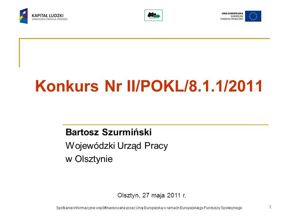 1 Konkurs Nr II/POKL/8.1.1/2011 Bartosz Szurmiński Wojewódzki Urząd Pracy w Olsztynie Spotkanie Informacyjne współfinansowane przez Unię Europejską w ramach Europejskiego Funduszu Społecznego Olsztyn, 27 maja 2011 r.