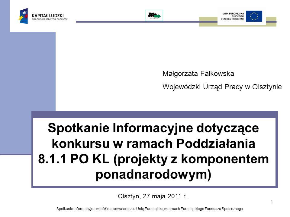 1 Spotkanie Informacyjne dotyczące konkursu w ramach Poddziałania 8.1.1 PO KL (projekty z komponentem ponadnarodowym) Spotkanie Informacyjne współfinansowane przez Unię Europejską w ramach Europejskiego Funduszu Społecznego Olsztyn, 27 maja 2011 r.