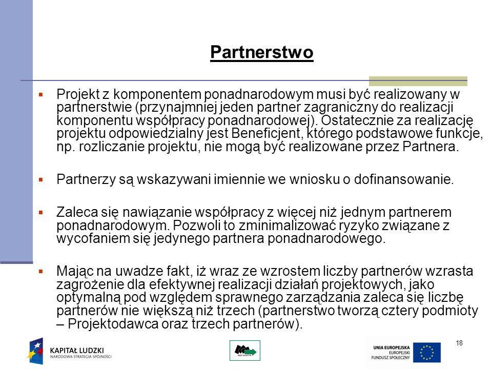 18 Partnerstwo Projekt z komponentem ponadnarodowym musi być realizowany w partnerstwie (przynajmniej jeden partner zagraniczny do realizacji komponentu współpracy ponadnarodowej).