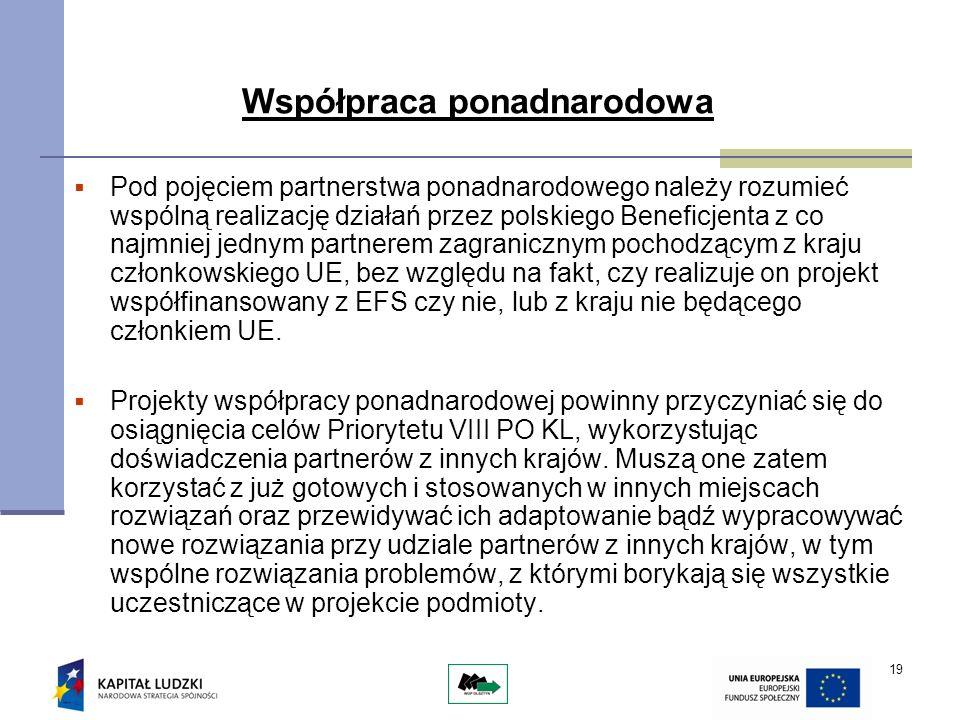 19 Współpraca ponadnarodowa Pod pojęciem partnerstwa ponadnarodowego należy rozumieć wspólną realizację działań przez polskiego Beneficjenta z co najmniej jednym partnerem zagranicznym pochodzącym z kraju członkowskiego UE, bez względu na fakt, czy realizuje on projekt współfinansowany z EFS czy nie, lub z kraju nie będącego członkiem UE.