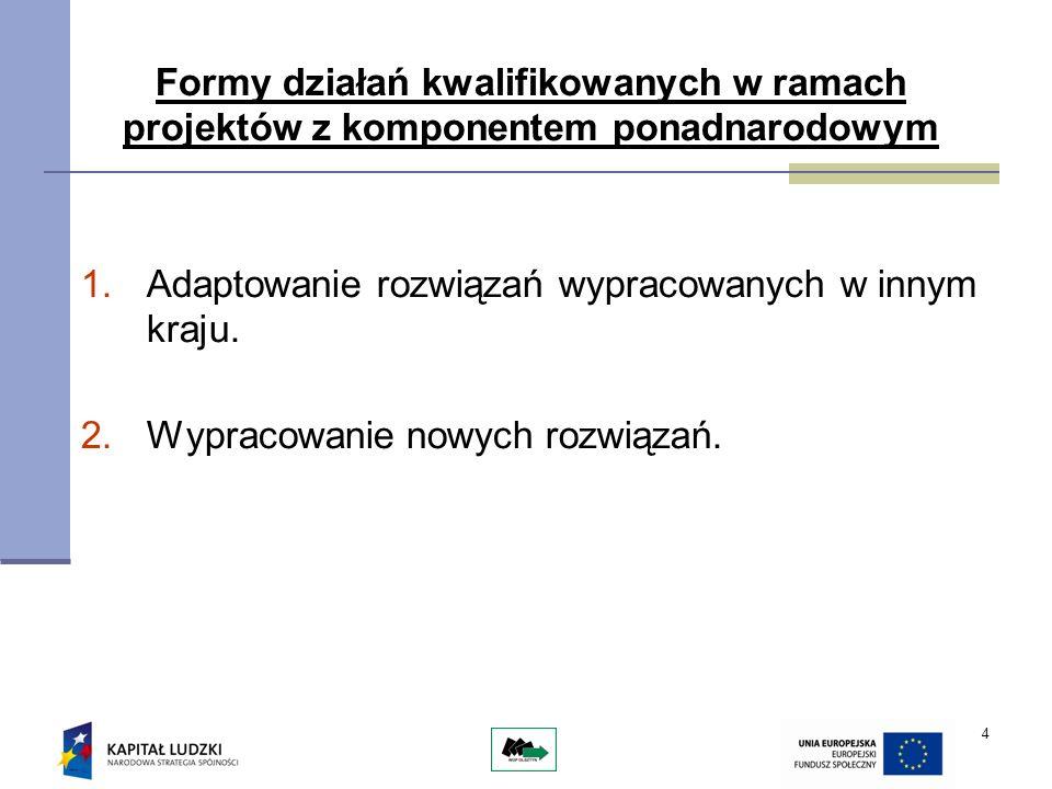 4 Formy działań kwalifikowanych w ramach projektów z komponentem ponadnarodowym 1.Adaptowanie rozwiązań wypracowanych w innym kraju. 2.Wypracowanie no