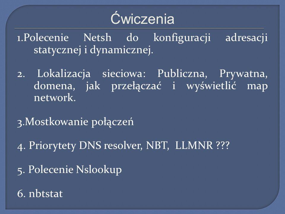 Ćwiczenia 1.Polecenie Netsh do konfiguracji adresacji statycznej i dynamicznej. 2. Lokalizacja sieciowa: Publiczna, Prywatna, domena, jak przełączać i