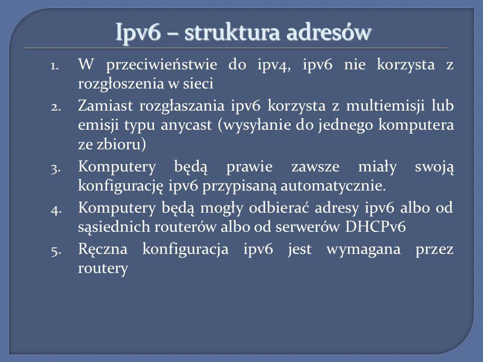 Ipv6 – struktura adresów 1.W przeciwieństwie do ipv4, ipv6 nie korzysta z rozgłoszenia w sieci 2.