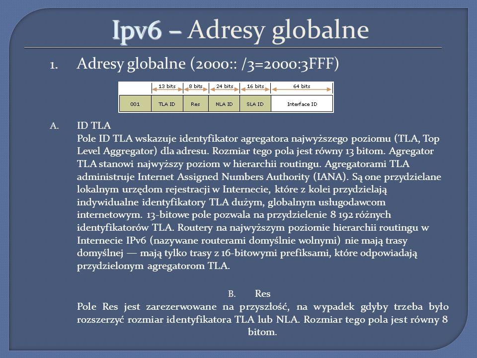 Ipv6 – Ipv6 – Adresy globalne 1. Adresy globalne (2000:: /3=2000:3FFF) A. ID TLA Pole ID TLA wskazuje identyfikator agregatora najwyższego poziomu (TL