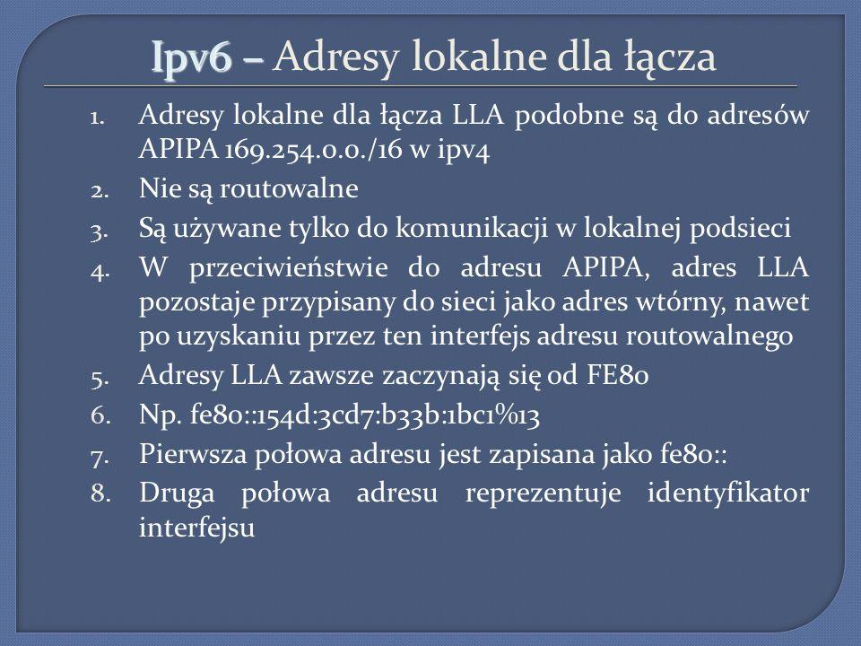 Ipv6 – Ipv6 – Adresy lokalne dla łącza 1. Adresy lokalne dla łącza LLA podobne są do adresów APIPA 169.254.0.0./16 w ipv4 2. Nie są routowalne 3. Są u