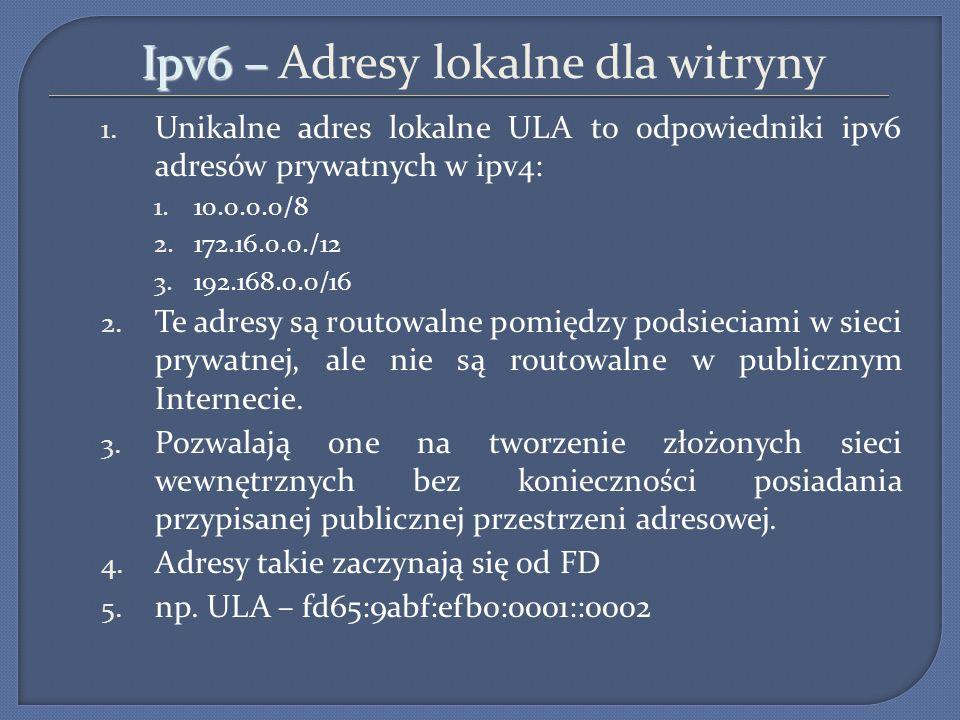 Ipv6 – Ipv6 – Adresy lokalne dla witryny 1. Unikalne adres lokalne ULA to odpowiedniki ipv6 adresów prywatnych w ipv4: 1.10.0.0.0/8 2.172.16.0.0./12 3