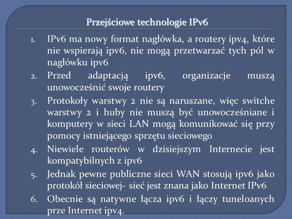 Przejściowe technologie IPv6 1. IPv6 ma nowy format nagłówka, a routery ipv4, które nie wspierają ipv6, nie mogą przetwarzać tych pól w nagłówku ipv6