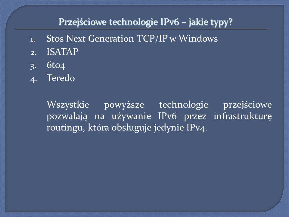 Przejściowe technologie IPv6 – jakie typy? 1. Stos Next Generation TCP/IP w Windows 2. ISATAP 3. 6to4 4. Teredo Wszystkie powyższe technologie przejśc