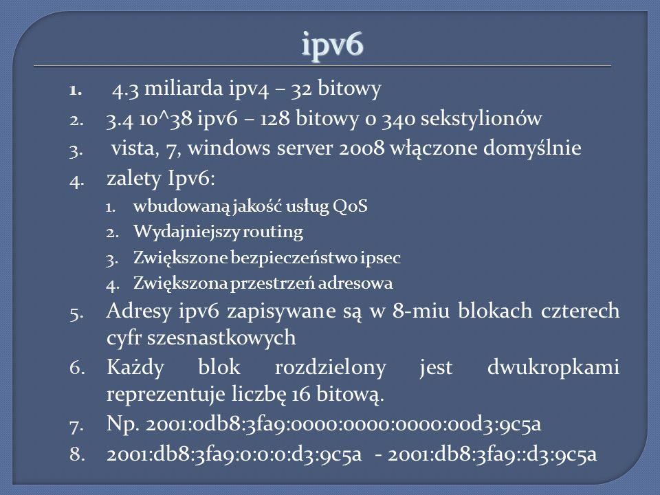 ipv6 1. 4.3 miliarda ipv4 – 32 bitowy 2. 3.4 10^38 ipv6 – 128 bitowy 0 340 sekstylionów 3. vista, 7, windows server 2008 włączone domyślnie 4. zalety