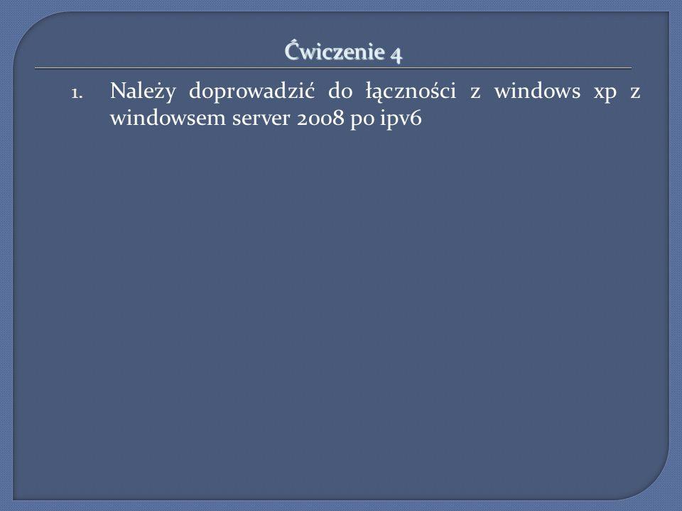Ćwiczenie 4 1. Należy doprowadzić do łączności z windows xp z windowsem server 2008 po ipv6
