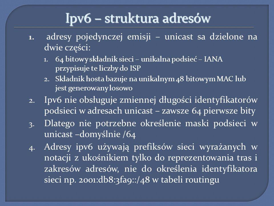 Ipv6 – struktura adresów 1. adresy pojedynczej emisji – unicast sa dzielone na dwie części: 1.64 bitowy składnik sieci – unikalna podsieć – IANA przyp