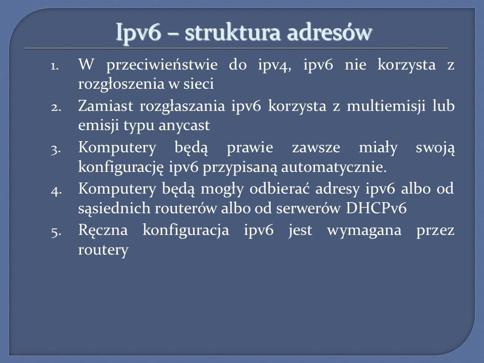 Ipv6 – struktura adresów 1. W przeciwieństwie do ipv4, ipv6 nie korzysta z rozgłoszenia w sieci 2. Zamiast rozgłaszania ipv6 korzysta z multiemisji lu